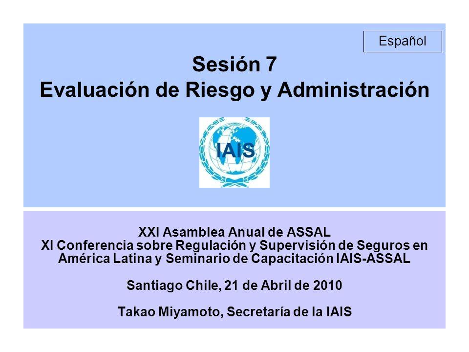 Sesión 7 Evaluación de Riesgo y Administración XXI Asamblea Anual de ASSAL XI Conferencia sobre Regulación y Supervisión de Seguros en América Latina y Seminario de Capacitación IAIS-ASSAL Santiago Chile, 21 de Abril de 2010 Takao Miyamoto, Secretaría de la IAIS Español