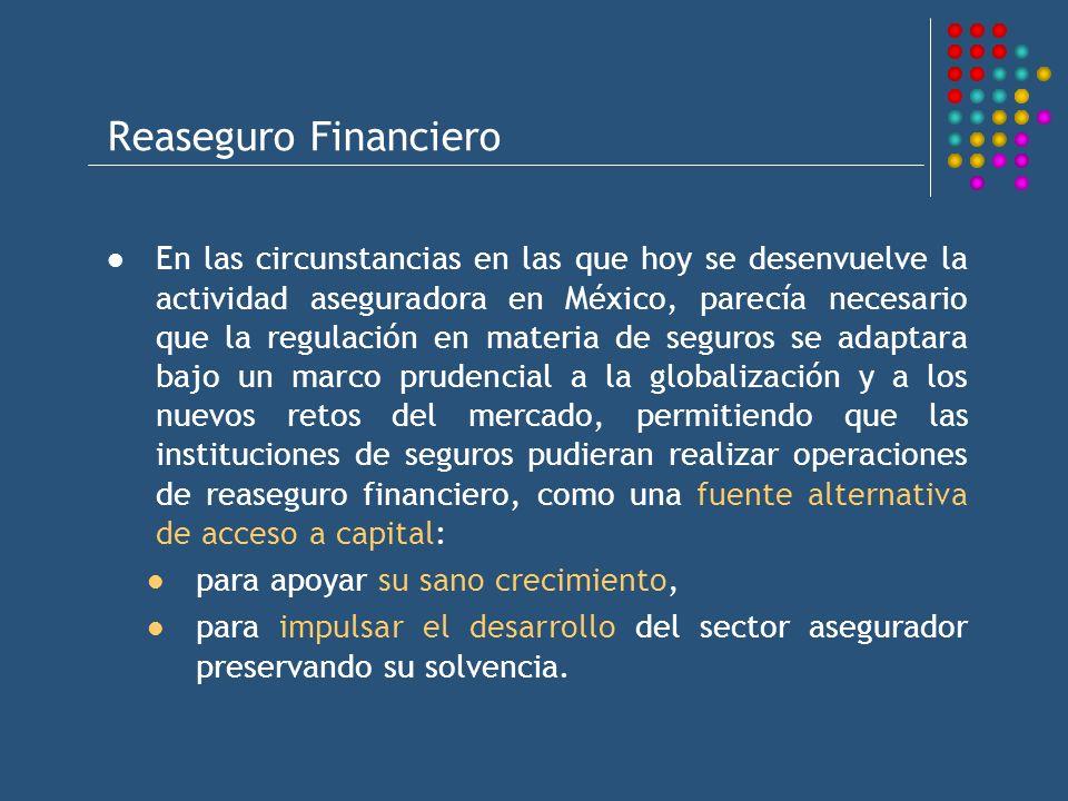 Reaseguro Financiero En las circunstancias en las que hoy se desenvuelve la actividad aseguradora en México, parecía necesario que la regulación en materia de seguros se adaptara bajo un marco prudencial a la globalización y a los nuevos retos del mercado, permitiendo que las instituciones de seguros pudieran realizar operaciones de reaseguro financiero, como una fuente alternativa de acceso a capital: para apoyar su sano crecimiento, para impulsar el desarrollo del sector asegurador preservando su solvencia.
