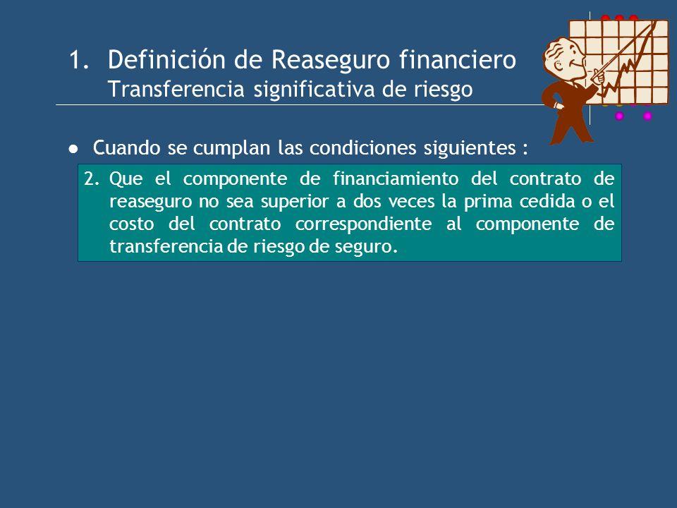 1.Definición de Reaseguro financiero Transferencia significativa de riesgo Cuando se cumplan las condiciones siguientes : 2.Que el componente de financiamiento del contrato de reaseguro no sea superior a dos veces la prima cedida o el costo del contrato correspondiente al componente de transferencia de riesgo de seguro.