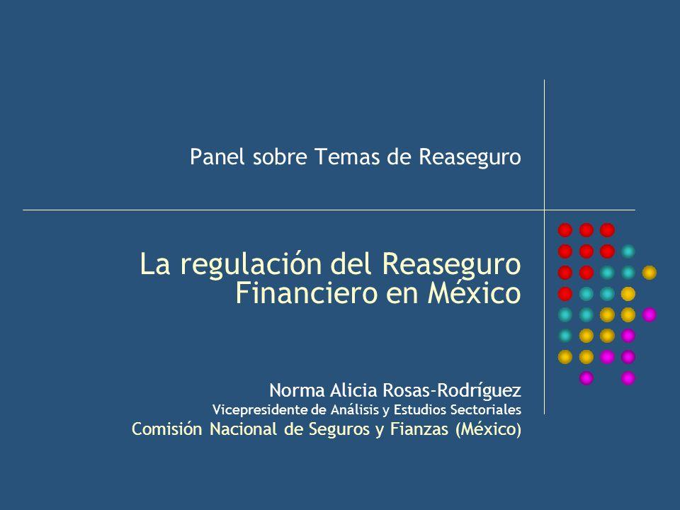 Panel sobre Temas de Reaseguro La regulación del Reaseguro Financiero en México Norma Alicia Rosas-Rodríguez Vicepresidente de Análisis y Estudios Sec