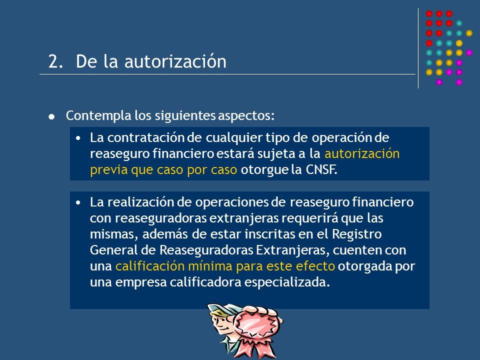 2. De la autorización Contempla los siguientes aspectos: La contratación de cualquier tipo de operación de reaseguro financiero estará sujeta a la aut
