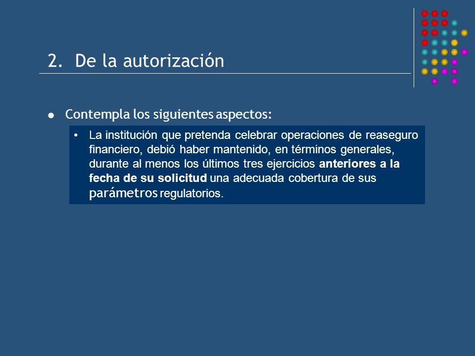 2. De la autorización Contempla los siguientes aspectos: La institución que pretenda celebrar operaciones de reaseguro financiero, debió haber manteni