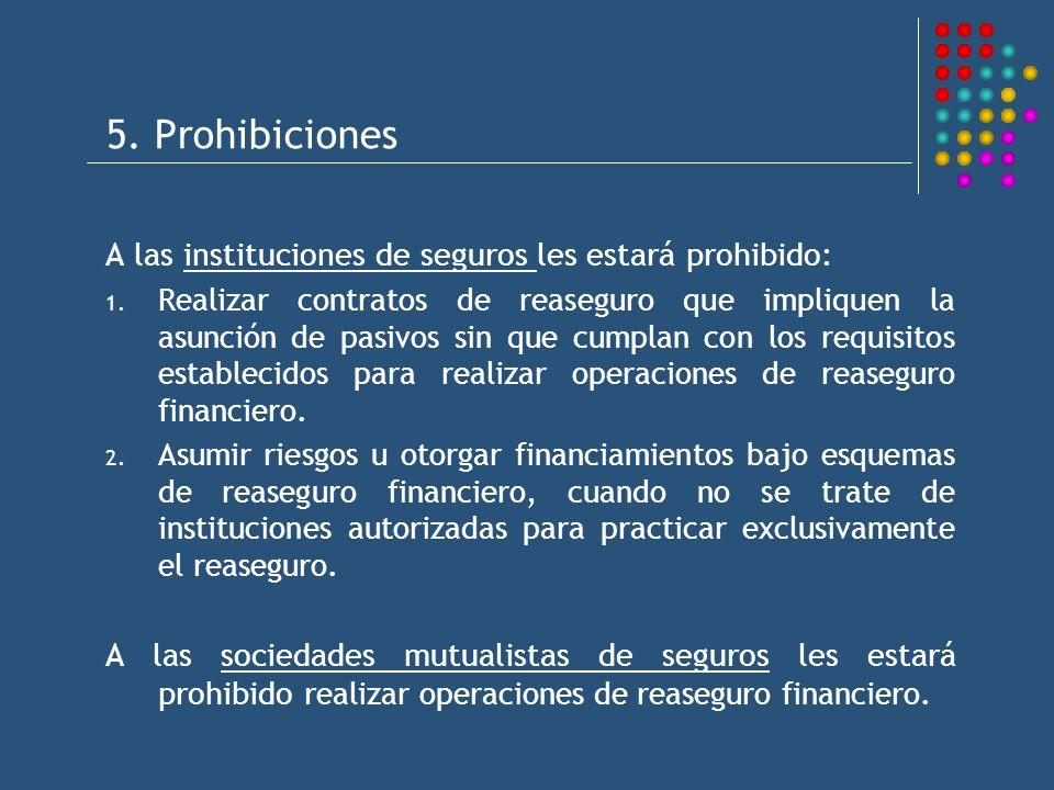 5. Prohibiciones A las instituciones de seguros les estará prohibido: 1. Realizar contratos de reaseguro que impliquen la asunción de pasivos sin que