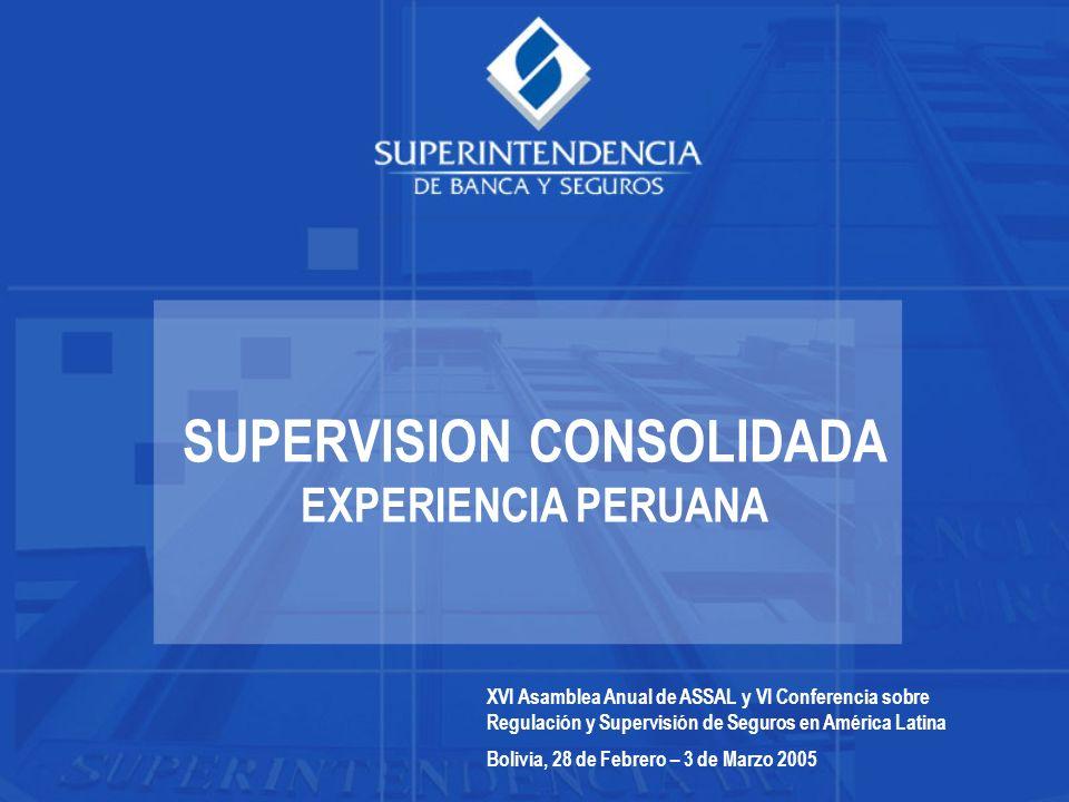 SUPERVISION CONSOLIDADA EXPERIENCIA PERUANA XVI Asamblea Anual de ASSAL y VI Conferencia sobre Regulación y Supervisión de Seguros en América Latina Bolivia, 28 de Febrero – 3 de Marzo 2005