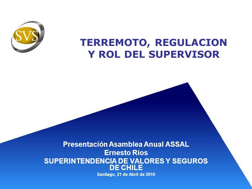 TERREMOTO, REGULACION Y ROL DEL SUPERVISOR Presentación Asamblea Anual ASSAL Ernesto Ríos SUPERINTENDENCIA DE VALORES Y SEGUROS DE CHILE Santiago, 21
