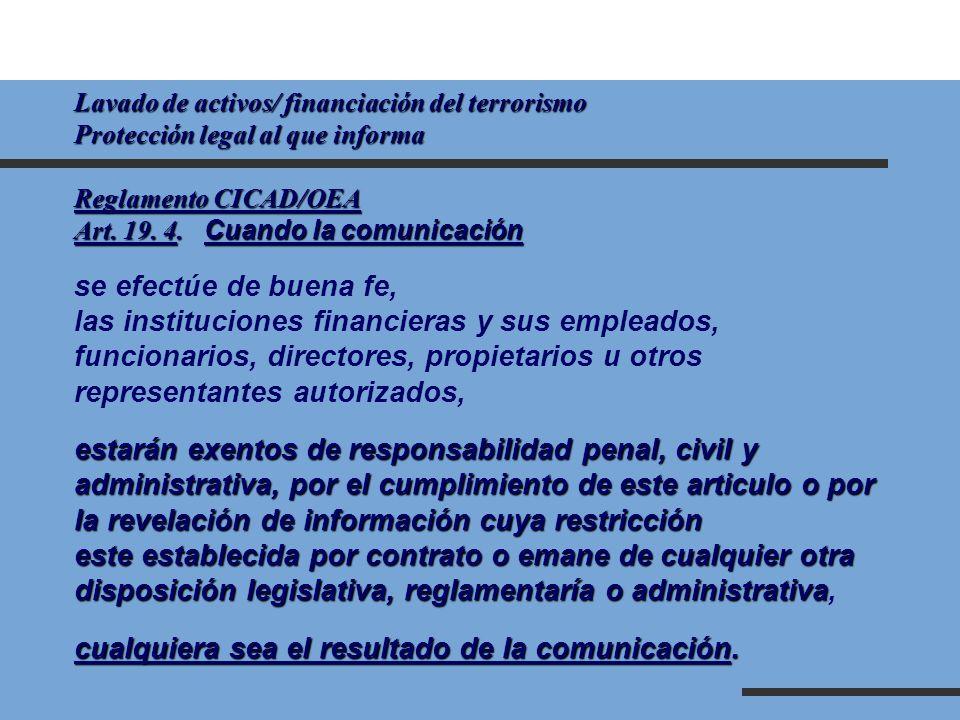 Lavado de activos/ financiación del terrorismo Protección legal al que informa Reglamento CICAD/OEA Art. 19. 4. Cuando la comunicación se efectúe de b