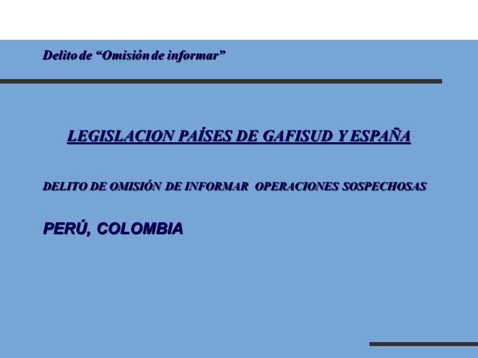 Delito de Omisión de informar LEGISLACION PAÍSES DE GAFISUD Y ESPAÑA DELITO DE OMISIÓN DE INFORMAR OPERACIONES SOSPECHOSAS PERÚ, COLOMBIA