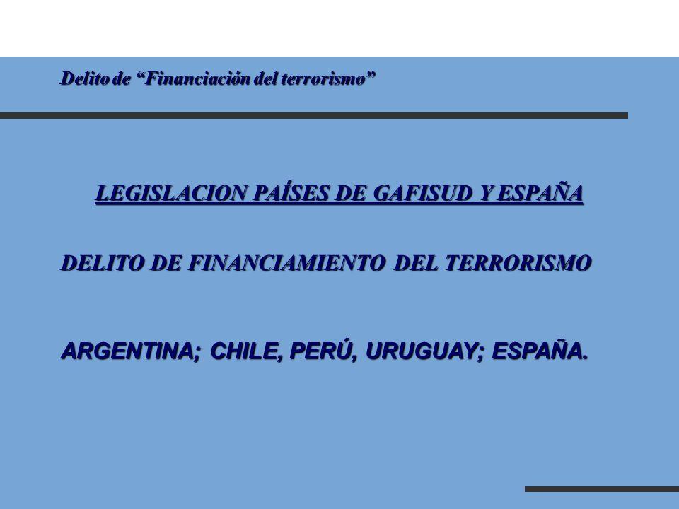 Delito de Financiación del terrorismo LEGISLACION PAÍSES DE GAFISUD Y ESPAÑA DELITO DE FINANCIAMIENTO DEL TERRORISMO ARGENTINA; CHILE, PERÚ, URUGUAY;