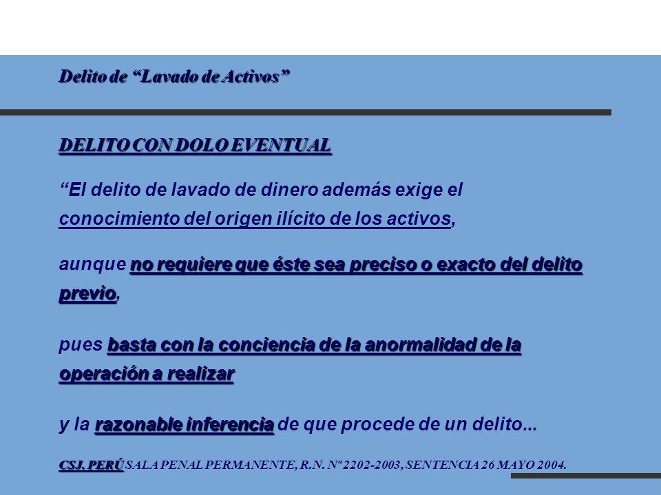 Delito de Lavado de Activos DELITO CON DOLO EVENTUAL El delito de lavado de dinero además exige el conocimiento del origen ilícito de los activos, no