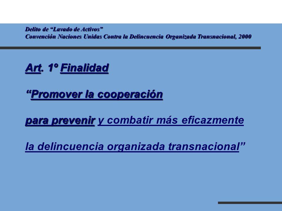 Delito de Lavado de Activos Convención Naciones Unidas Contra la Delincuencia Organizada Transnacional, 2000 Art. 1º Finalidad Promover la cooperación