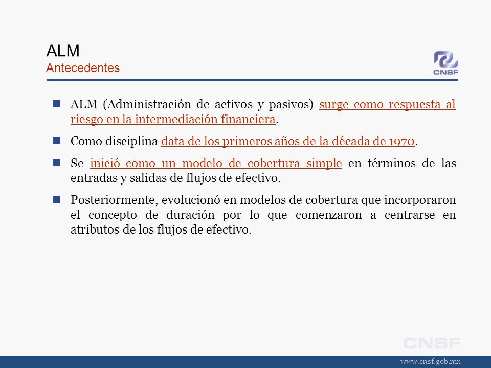 www.cnsf.gob.mx ALM Antecedentes ALM (Administración de activos y pasivos) surge como respuesta al riesgo en la intermediación financiera. Como discip