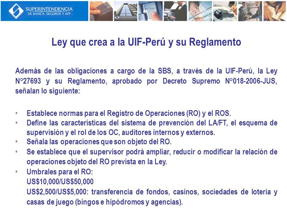 Ley que crea a la UIF-Perú y su Reglamento Además de las obligaciones a cargo de la SBS, a través de la UIF-Perú, la Ley N°27693 y su Reglamento, apro