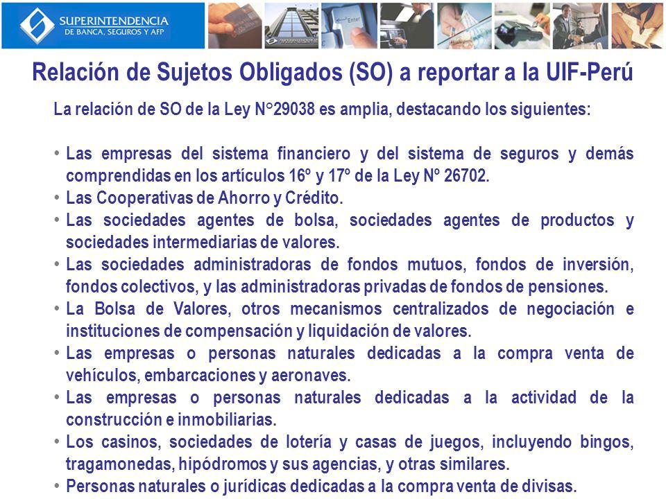 Relación de Sujetos Obligados (SO) a reportar a la UIF-Perú La relación de SO de la Ley N°29038 es amplia, destacando los siguientes: Las empresas del