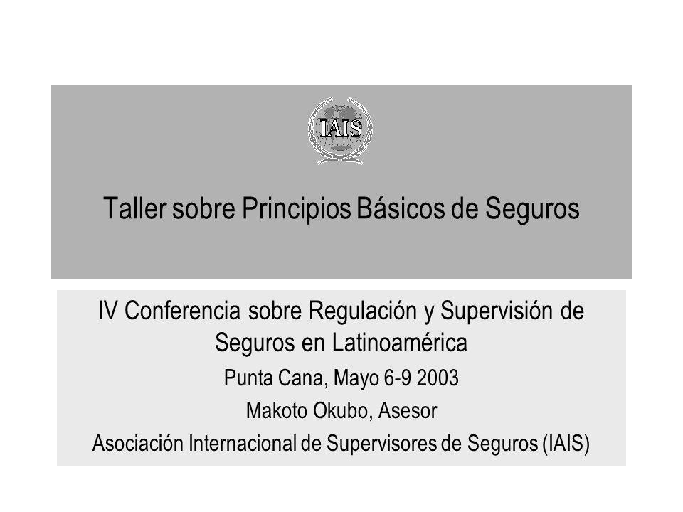Taller sobre Principios Básicos de Seguros IV Conferencia sobre Regulación y Supervisión de Seguros en Latinoamérica Punta Cana, Mayo 6-9 2003 Makoto Okubo, Asesor Asociación Internacional de Supervisores de Seguros (IAIS)