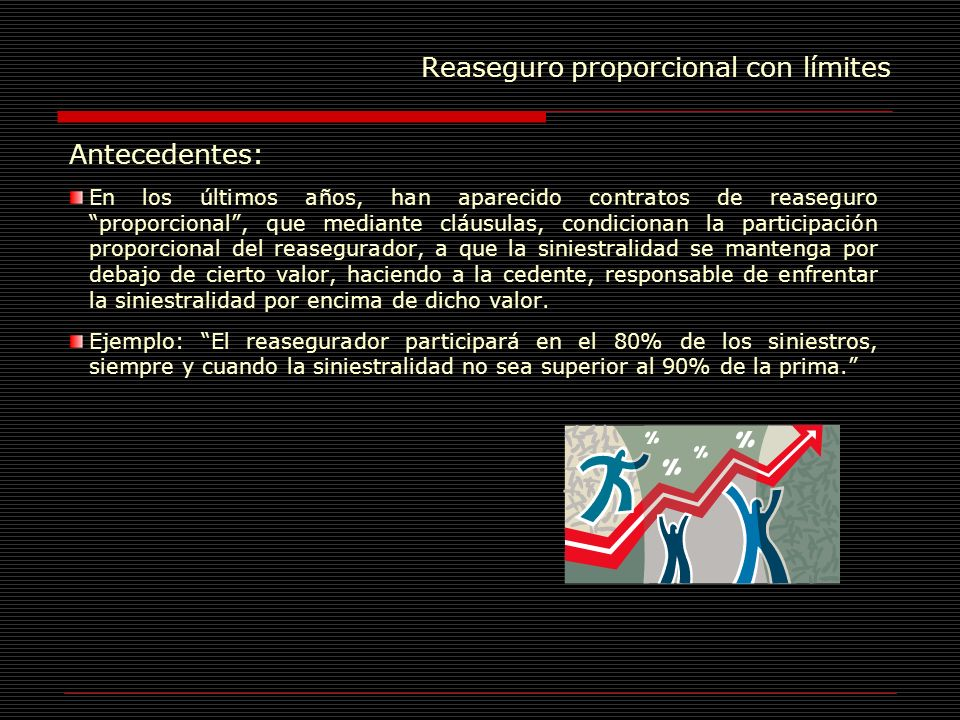 Reaseguro proporcional con límites Antecedentes : Este tipo de contratos no cumplen con el principio de participación proporcional absoluta en el riesgo, implicando un aumento en la exposición al riesgo de la compañía cedente.