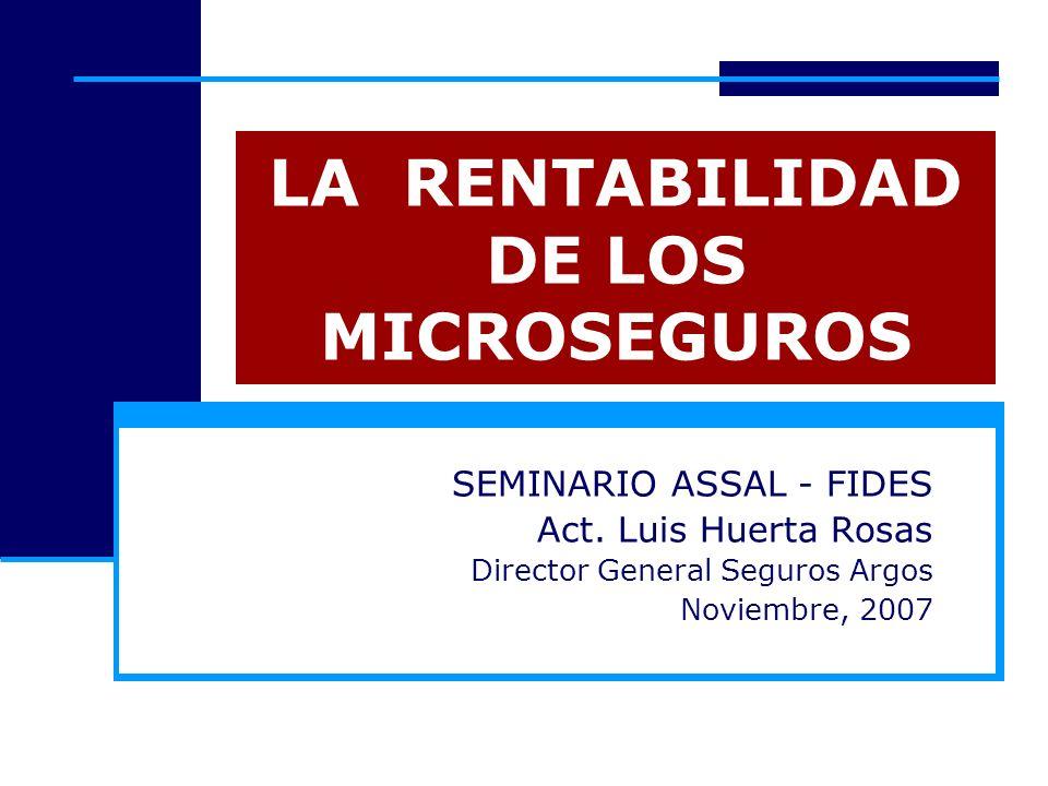 LA RENTABILIDAD DE LOS MICROSEGUROS SEMINARIO ASSAL - FIDES Act. Luis Huerta Rosas Director General Seguros Argos Noviembre, 2007