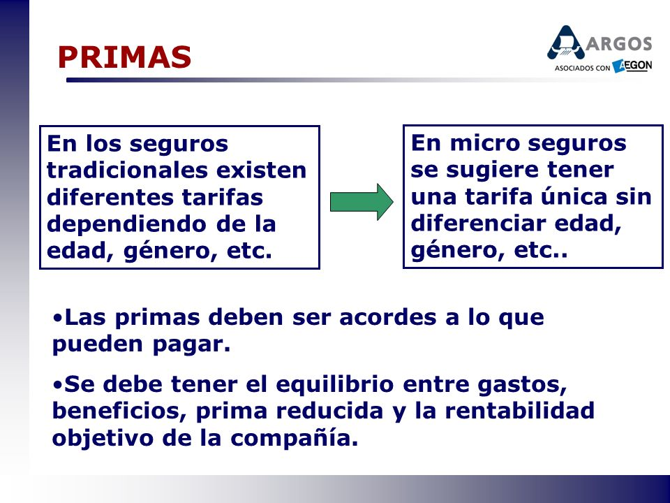 PRIMAS En los seguros tradicionales existen diferentes tarifas dependiendo de la edad, género, etc. En micro seguros se sugiere tener una tarifa única