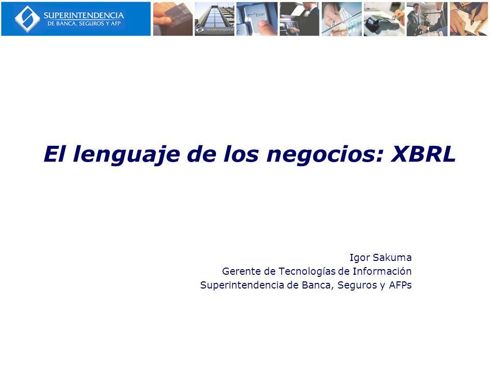 El lenguaje de los negocios: XBRL Igor Sakuma Gerente de Tecnologías de Información Superintendencia de Banca, Seguros y AFPs