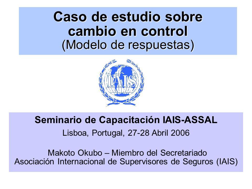 Caso de estudio sobre cambio en control (Modelo de respuestas) Seminario de Capacitación IAIS-ASSAL Lisboa, Portugal, 27-28 Abril 2006 Makoto Okubo – Miembro del Secretariado Asociación Internacional de Supervisores de Seguros (IAIS)