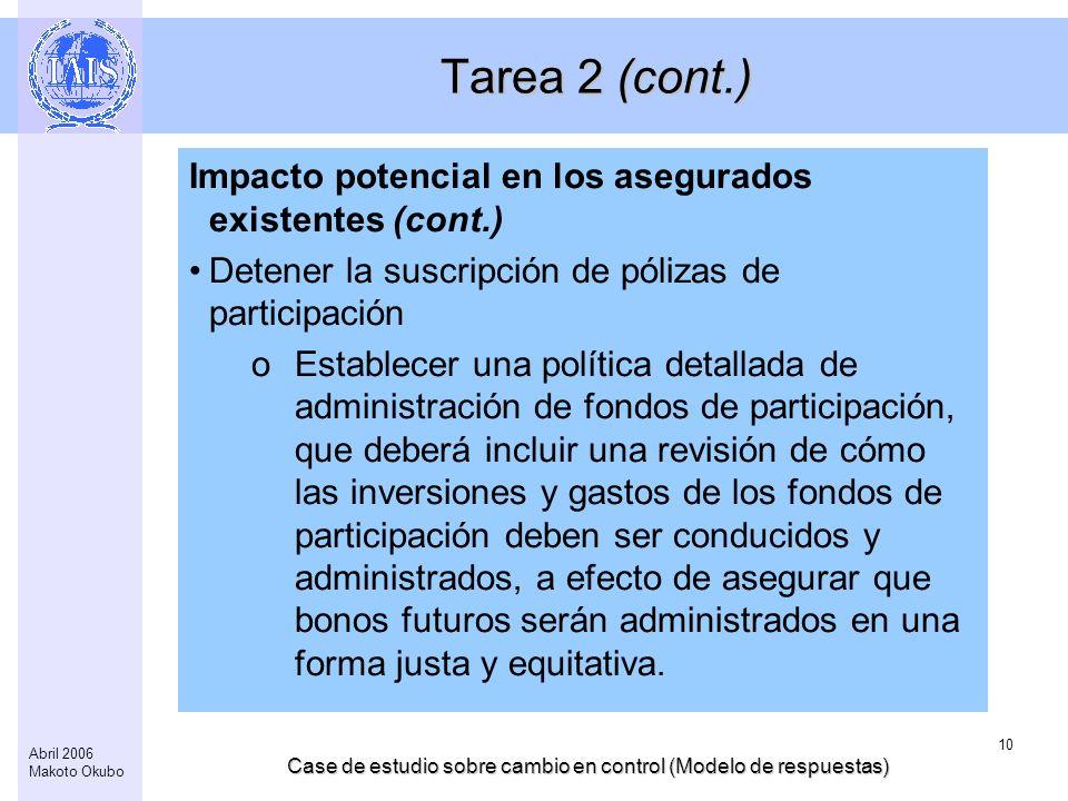 Case de estudio sobre cambio en control (Modelo de respuestas) 10 Abril 2006 Makoto Okubo Tarea 2 (cont.) Impacto potencial en los asegurados existentes (cont.) Detener la suscripción de pólizas de participación oEstablecer una política detallada de administración de fondos de participación, que deberá incluir una revisión de cómo las inversiones y gastos de los fondos de participación deben ser conducidos y administrados, a efecto de asegurar que bonos futuros serán administrados en una forma justa y equitativa.
