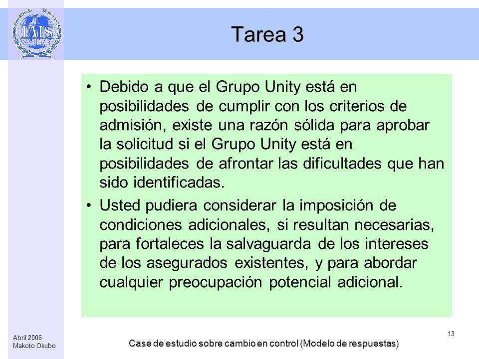 Case de estudio sobre cambio en control (Modelo de respuestas) 13 Abril 2006 Makoto Okubo Tarea 3 Debido a que el Grupo Unity está en posibilidades de cumplir con los criterios de admisión, existe una razón sólida para aprobar la solicitud si el Grupo Unity está en posibilidades de afrontar las dificultades que han sido identificadas.