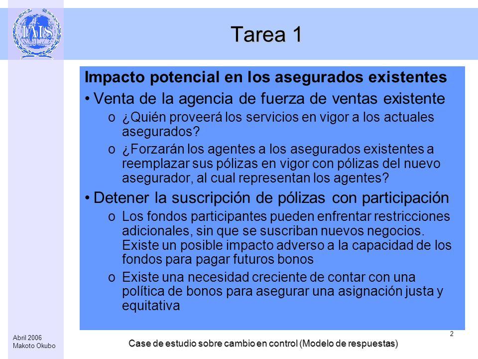 Case de estudio sobre cambio en control (Modelo de respuestas) 2 Abril 2006 Makoto Okubo Tarea 1 Impacto potencial en los asegurados existentes Venta de la agencia de fuerza de ventas existente o¿Quién proveerá los servicios en vigor a los actuales asegurados.