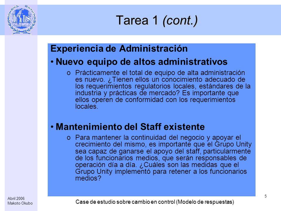 Case de estudio sobre cambio en control (Modelo de respuestas) 5 Abril 2006 Makoto Okubo Tarea 1 (cont.) Experiencia de Administración Nuevo equipo de altos administrativos oPrácticamente el total de equipo de alta administración es nuevo.