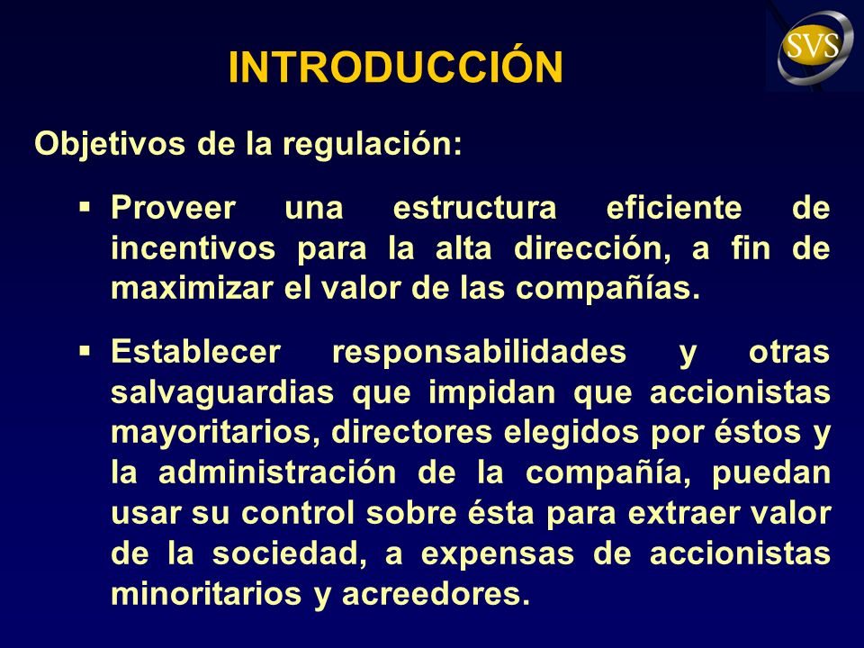 INTRODUCCIÓN Objetivos de la regulación: Proveer una estructura eficiente de incentivos para la alta dirección, a fin de maximizar el valor de las compañías.