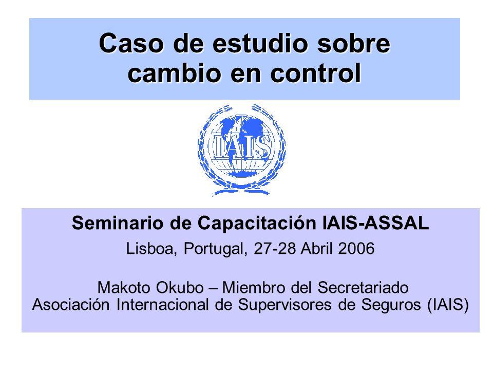 Caso de estudio sobre cambio en control Seminario de Capacitación IAIS-ASSAL Lisboa, Portugal, 27-28 Abril 2006 Makoto Okubo – Miembro del Secretariado Asociación Internacional de Supervisores de Seguros (IAIS)