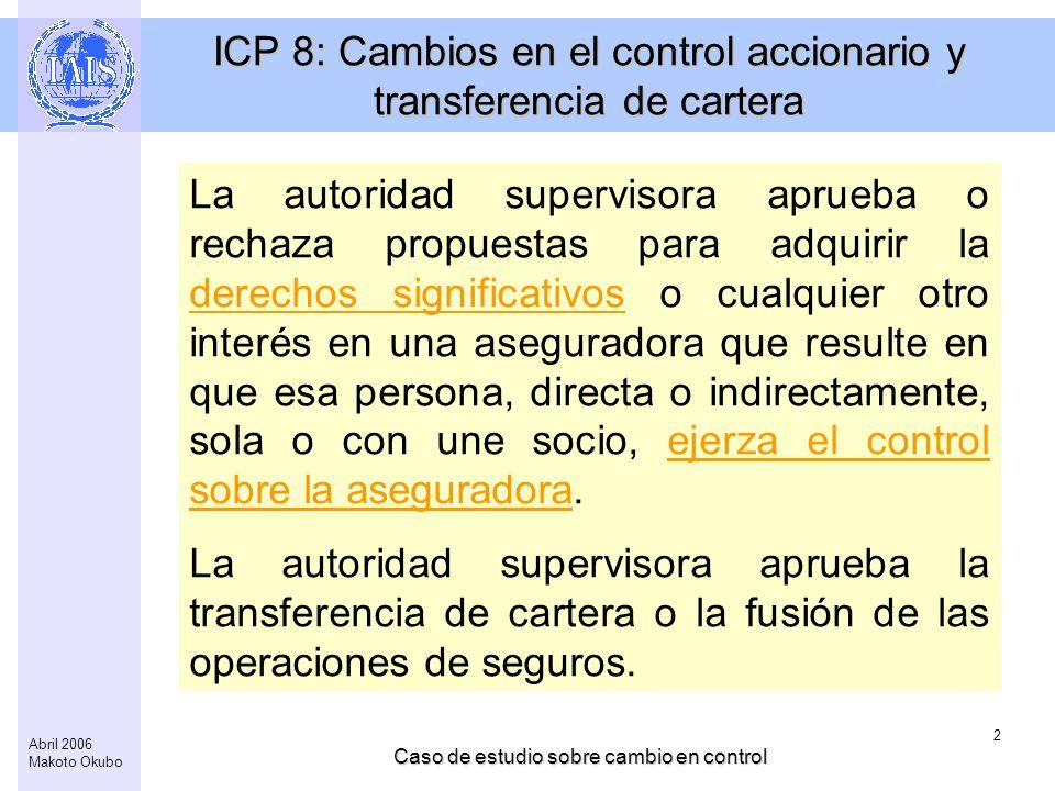 Caso de estudio sobre cambio en control 2 Abril 2006 Makoto Okubo ICP 8: Cambios en el control accionario y transferencia de cartera La autoridad supe