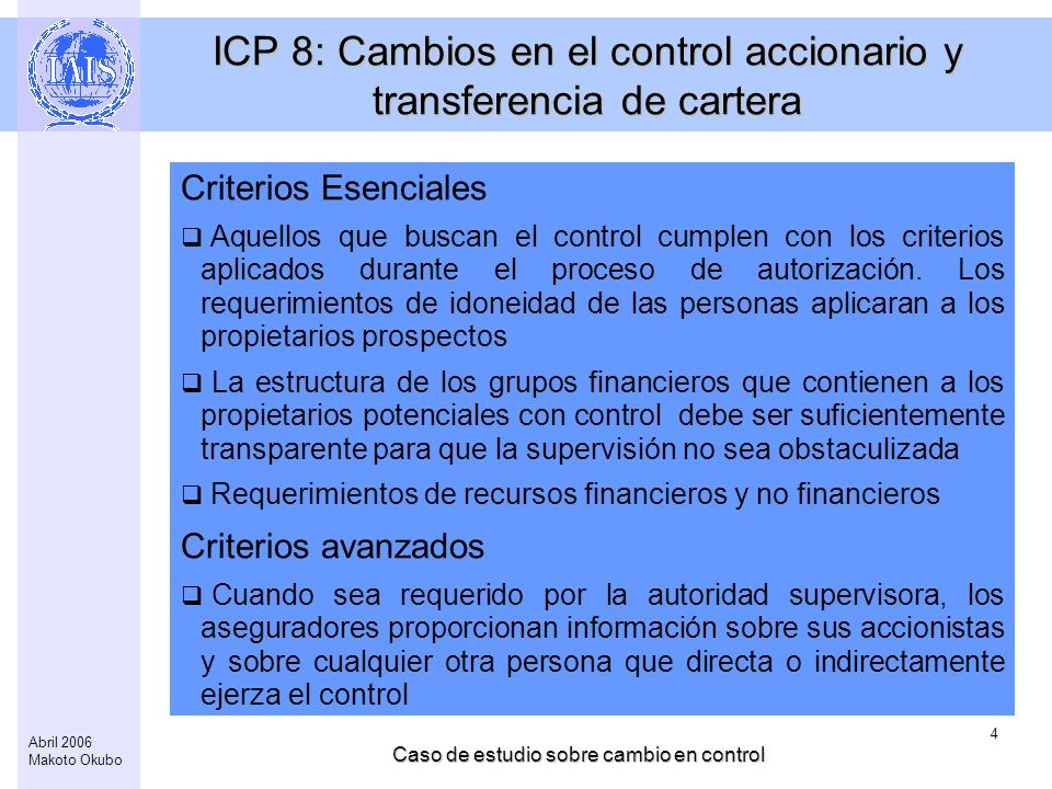 Caso de estudio sobre cambio en control 4 Abril 2006 Makoto Okubo ICP 8: Cambios en el control accionario y transferencia de cartera Criterios Esenciales Aquellos que buscan el control cumplen con los criterios aplicados durante el proceso de autorización.