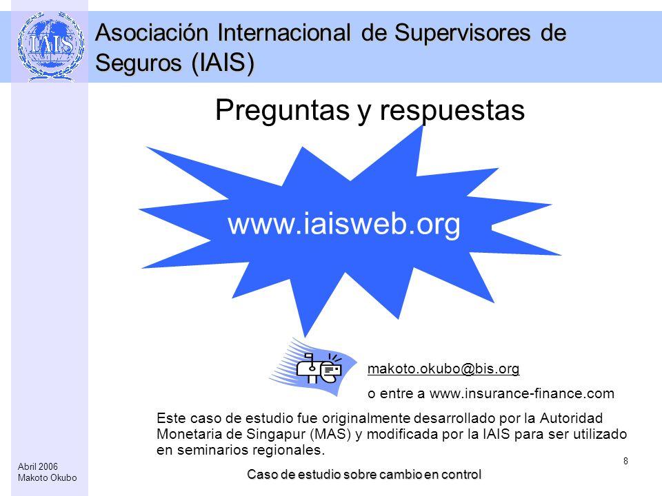 Caso de estudio sobre cambio en control 8 Abril 2006 Makoto Okubo www.iaisweb.org Asociación Internacional de Supervisores de Seguros (IAIS) Preguntas