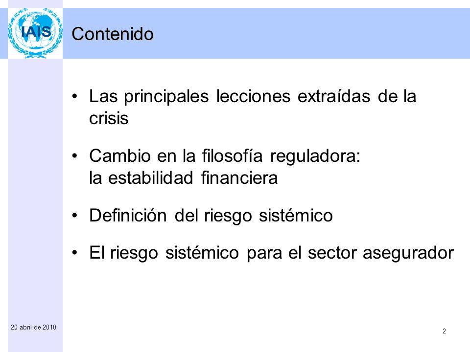 2 20 abril de 2010 Contenido Las principales lecciones extraídas de la crisis Cambio en la filosofía reguladora: la estabilidad financiera Definición del riesgo sistémico El riesgo sistémico para el sector asegurador