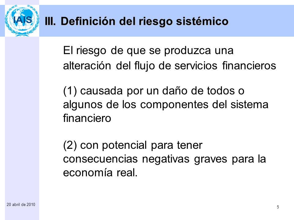 5 20 abril de 2010 El riesgo de que se produzca una alteración del flujo de servicios financieros (1) causada por un daño de todos o algunos de los componentes del sistema financiero (2) con potencial para tener consecuencias negativas graves para la economía real.