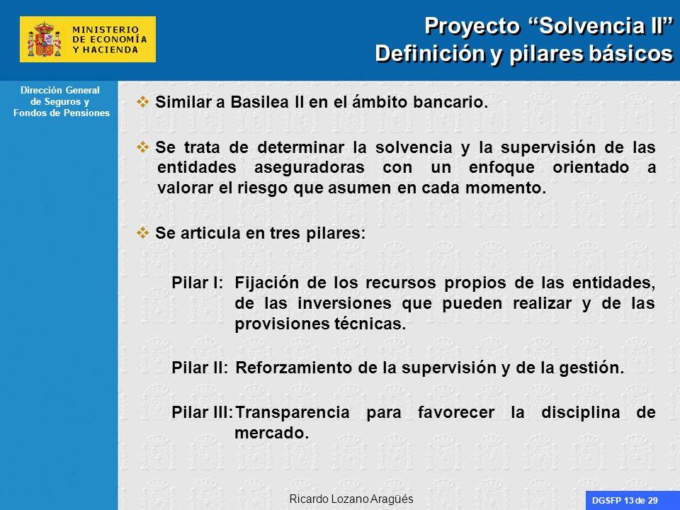 DGSFP 13 de 29 Dirección General de Seguros y Fondos de Pensiones Ricardo Lozano Aragüés Proyecto Solvencia II Definición y pilares básicos Similar a