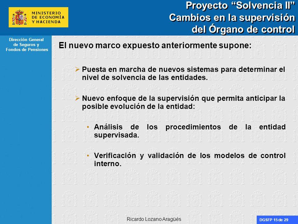 DGSFP 15 de 29 Dirección General de Seguros y Fondos de Pensiones Ricardo Lozano Aragüés Proyecto Solvencia II Cambios en la supervisión del Órgano de