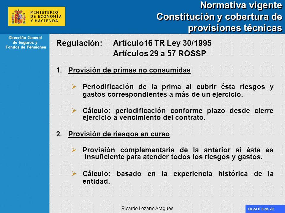 DGSFP 8 de 29 Dirección General de Seguros y Fondos de Pensiones Ricardo Lozano Aragüés Normativa vigente Constitución y cobertura de provisiones técn