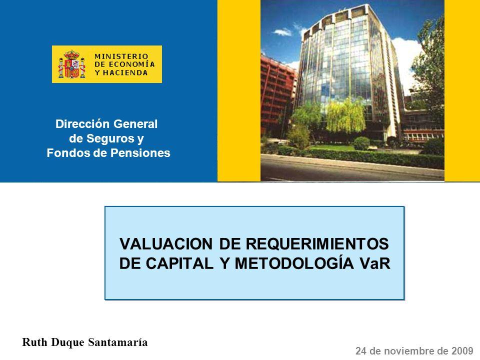 Dirección General de Seguros y Fondos de Pensiones VALUACION DE REQUERIMIENTOS DE CAPITAL Y METODOLOGÍA VaR 24 de noviembre de 2009 Ruth Duque Santama