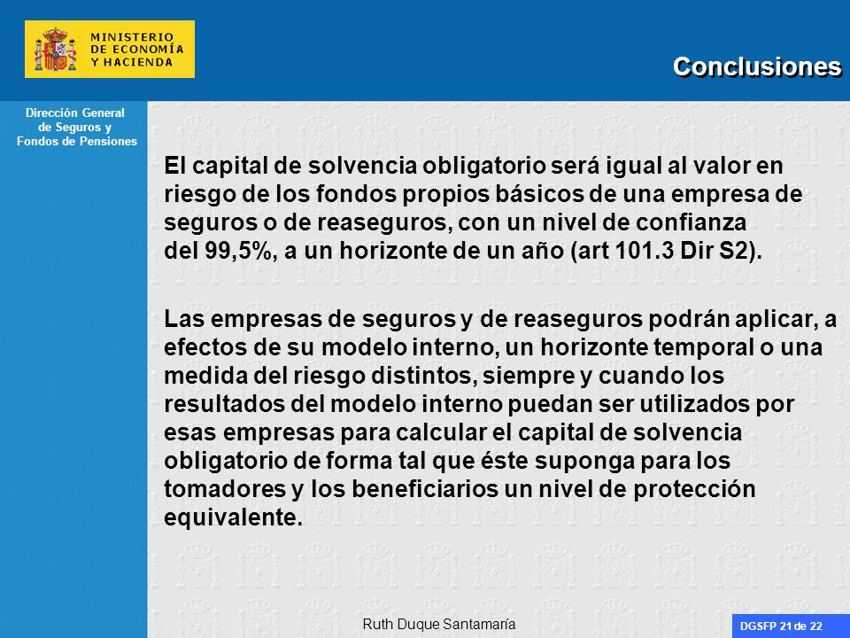 DGSFP 21 de 22 Dirección General de Seguros y Fondos de Pensiones Conclusiones El capital de solvencia obligatorio será igual al valor en riesgo de lo
