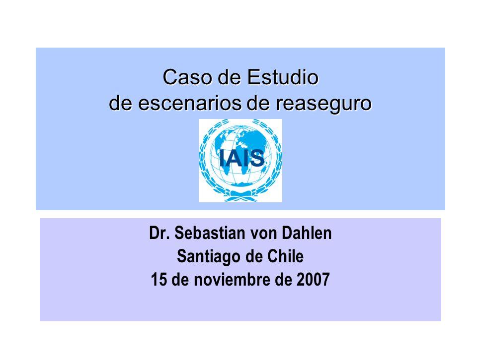 Caso de Estudio de escenarios de reaseguro Dr. Sebastian von Dahlen Santiago de Chile 15 de noviembre de 2007