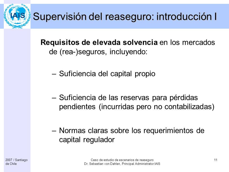 Caso de estudio de escenarios de reaseguro Dr. Sebastian von Dahlen, Principal Administrator IAIS 112007 / Santiago de Chile Supervisión del reaseguro