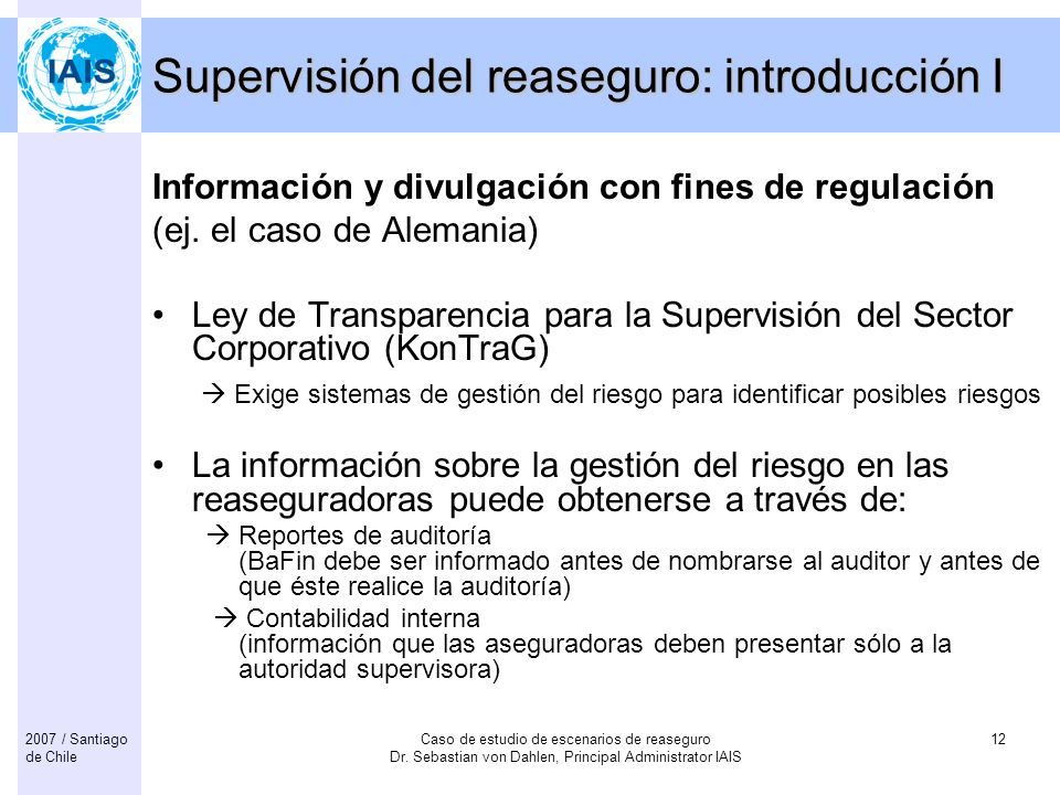 Caso de estudio de escenarios de reaseguro Dr. Sebastian von Dahlen, Principal Administrator IAIS 122007 / Santiago de Chile Supervisión del reaseguro