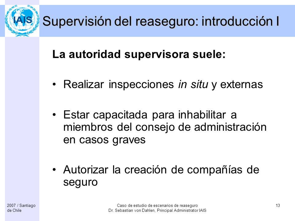 Caso de estudio de escenarios de reaseguro Dr. Sebastian von Dahlen, Principal Administrator IAIS 132007 / Santiago de Chile Supervisión del reaseguro