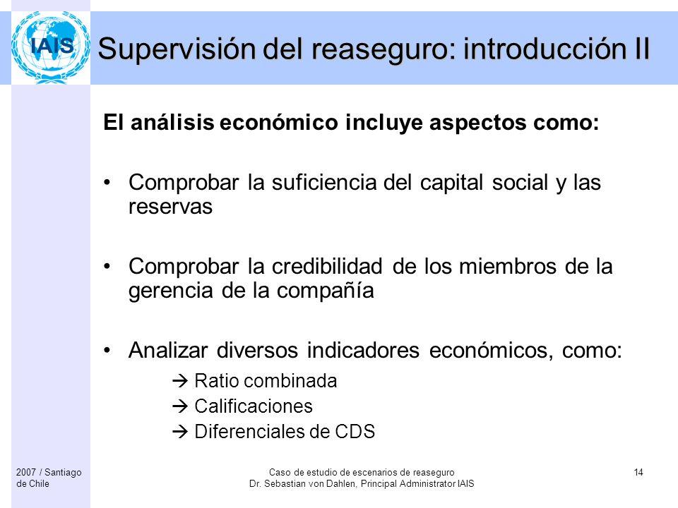 Caso de estudio de escenarios de reaseguro Dr. Sebastian von Dahlen, Principal Administrator IAIS 142007 / Santiago de Chile Supervisión del reaseguro