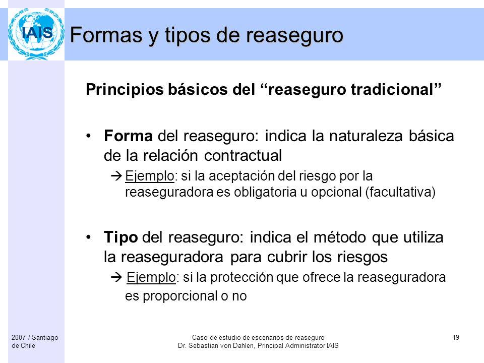 Caso de estudio de escenarios de reaseguro Dr. Sebastian von Dahlen, Principal Administrator IAIS 192007 / Santiago de Chile Principios básicos del re