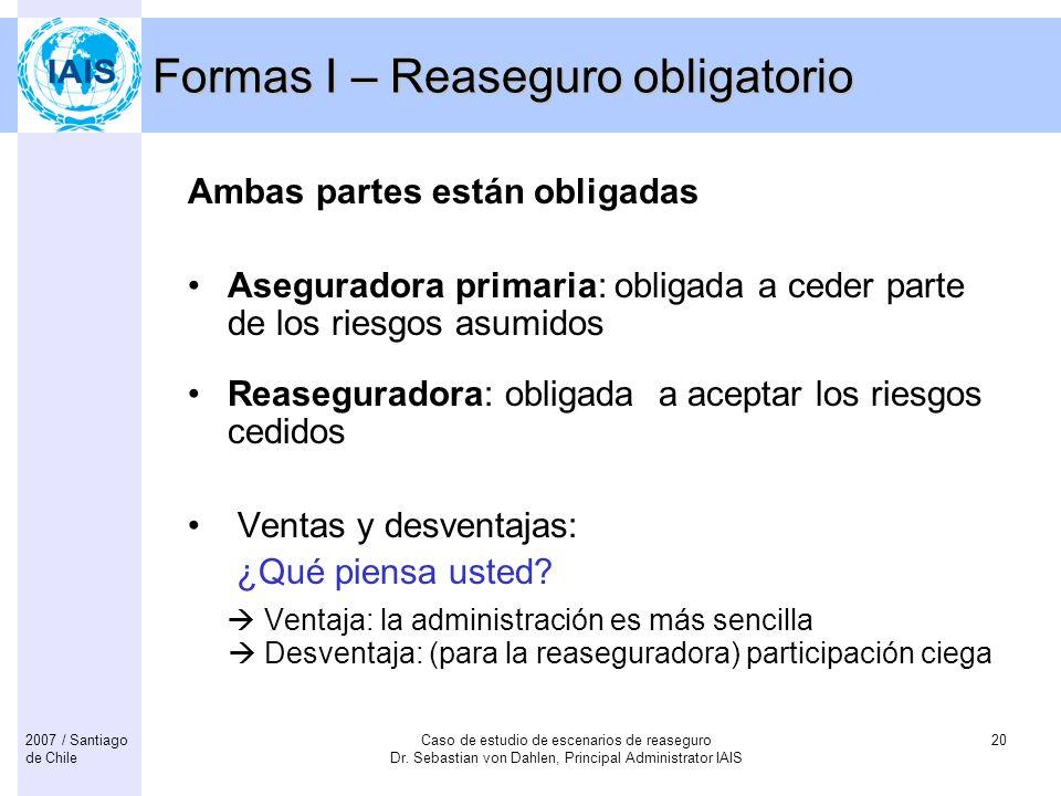 Caso de estudio de escenarios de reaseguro Dr. Sebastian von Dahlen, Principal Administrator IAIS 202007 / Santiago de Chile Formas I – Reaseguro obli