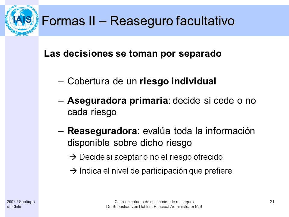 Caso de estudio de escenarios de reaseguro Dr. Sebastian von Dahlen, Principal Administrator IAIS 212007 / Santiago de Chile Formas II – Reaseguro fac