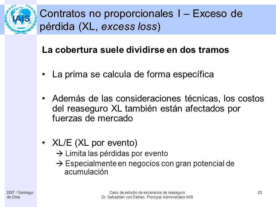 Caso de estudio de escenarios de reaseguro Dr. Sebastian von Dahlen, Principal Administrator IAIS 252007 / Santiago de Chile Contratos no proporcional
