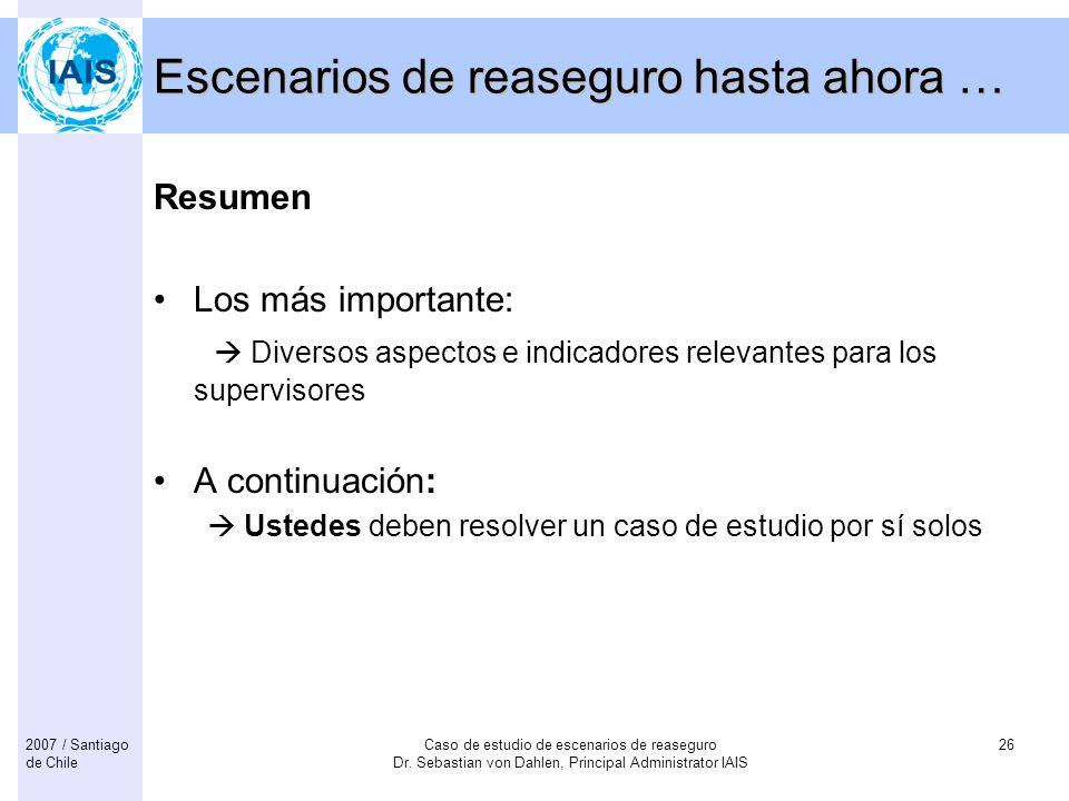 Caso de estudio de escenarios de reaseguro Dr. Sebastian von Dahlen, Principal Administrator IAIS 262007 / Santiago de Chile Escenarios de reaseguro h