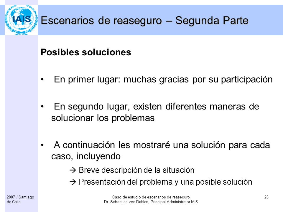 Caso de estudio de escenarios de reaseguro Dr. Sebastian von Dahlen, Principal Administrator IAIS 282007 / Santiago de Chile Escenarios de reaseguro –